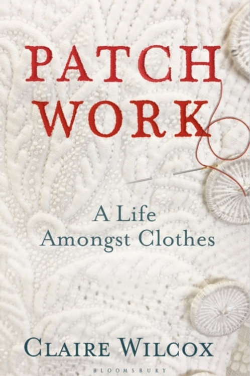 Claire Wilcox - Patch Work : A Life Amongst Clothes