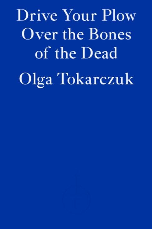 Olga Tokarczuk - Drive Your Plow Over The Bones Of The Dead