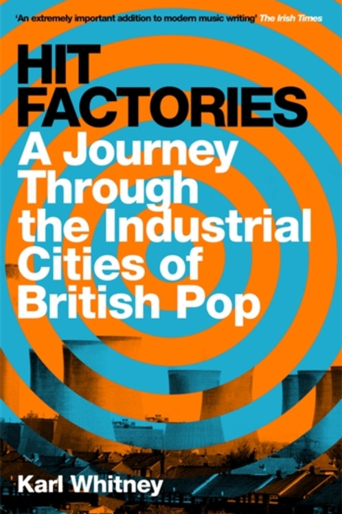 Karl Whitney - Hit Factories : A Journey Through The Industrial Cities Of Pop