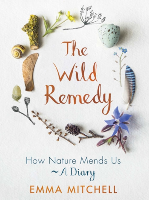 Emma Mitchell - The Wild Remedy : How Nature Mends Us - A Diary (HARDBACK)