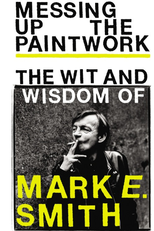 Messing Up the Paintwork The Wit and Wisdom of Mark E. Smith (HARDBACK)