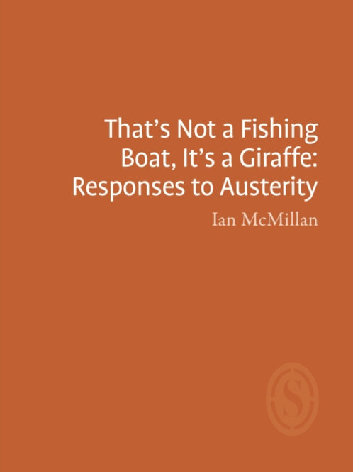 Ian McMillan - That's Not A Fishing Boat, It's A Giraffe: Responses to Austerity
