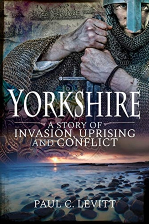 Paul C Levitt - Yorkshire: A Story Of Invasion, Uprising And Conflict