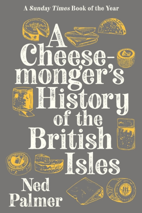 Ned Palmer - A Cheesemonger's History Of The British Isles