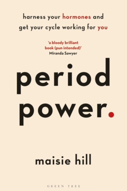 Maisie Hill - Period Power : Harness Your Hormones And Get Your Cycle Working.