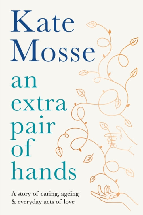 Kate Mosse - An Extra Pair Of Hands : A Story Of Caring . . . (HARDBACK)