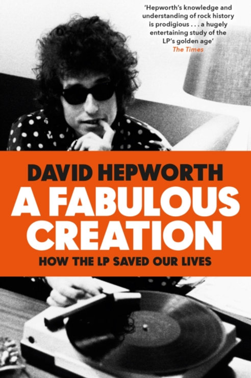 David Hepworth - A Fabulous Creation : How the LP Saved Our Lives