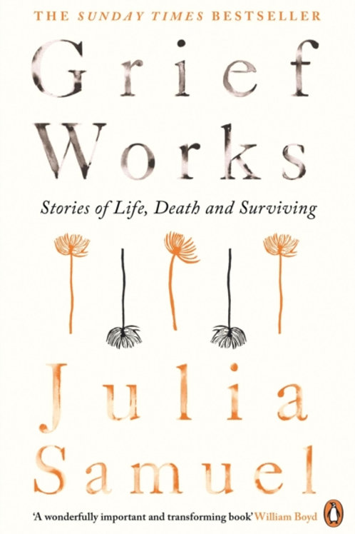 Julia Samuel - Grief Works : Stories Of Life, Death And Surviving