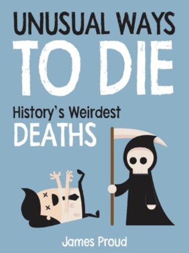 James Proud - Unusual Ways to Die : History's Weirdest Deaths (HARDBACK)