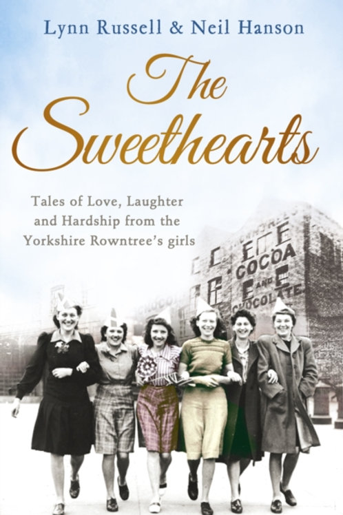 The Sweethearts : Tales Of Love, Laughter And Hardship: Yorkshire Rowntree Girls