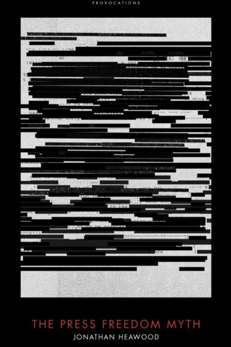Jonathan Heawood - The Press Freedom Myth (HARDBACK)