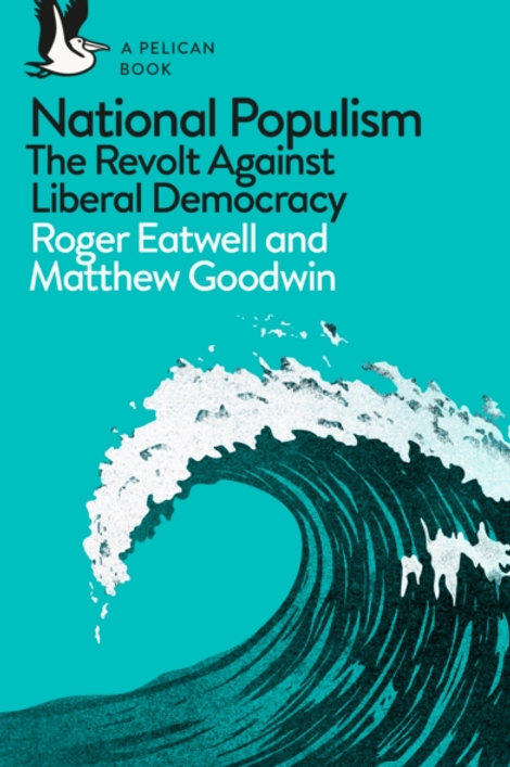 Eatwell and Goodwin - National Populism : The Revolt Against Liberal Democracy