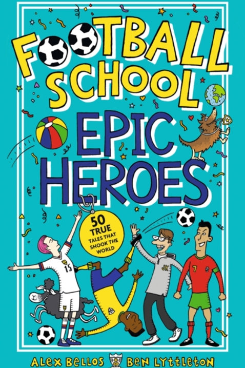 Alex Bellos - Football School Epic Heroes (AGE 7+)