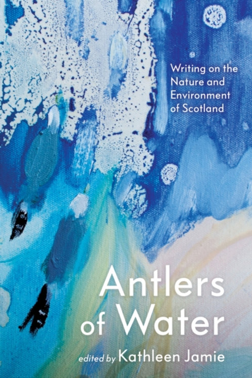 Kathleen Jamie (Ed.) - Antlers of Water : Writing On The Nature Of Scotland (HB)