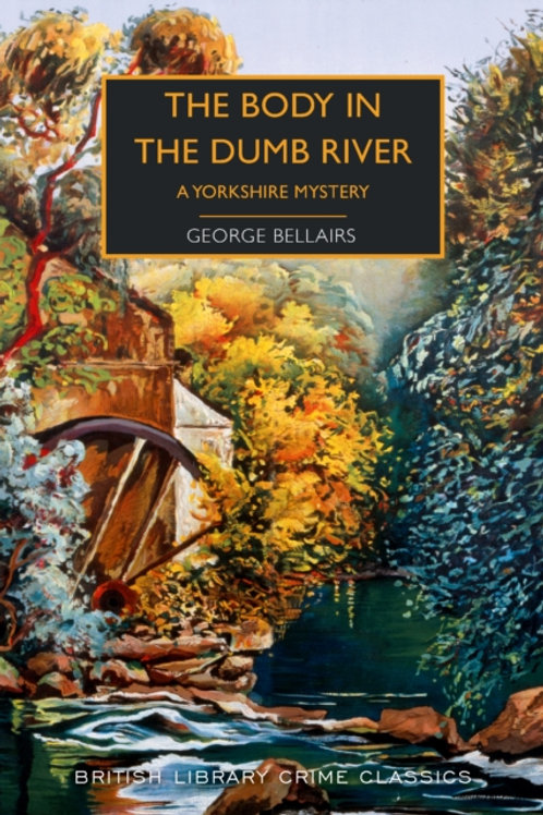George Bellairs - The Body in the Dumb River : A Yorkshire Mystery