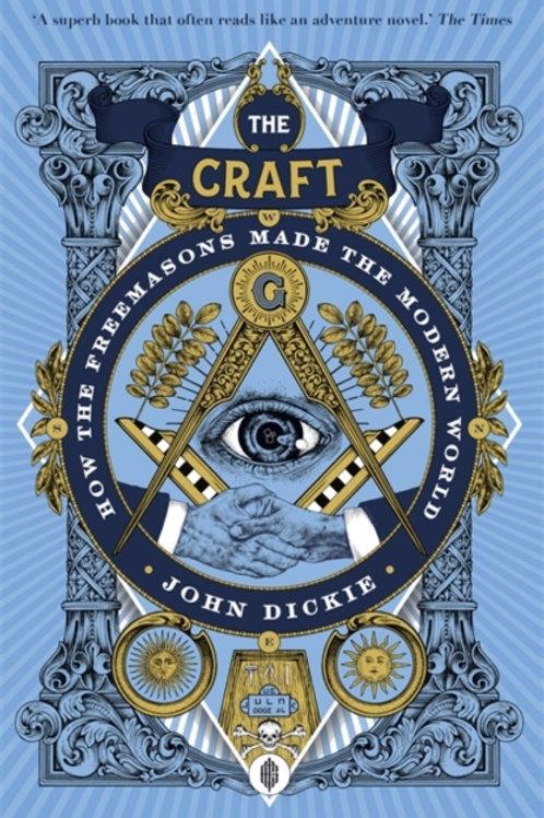 John Dickie - The Craft : How The Freemasons Made The Modern World
