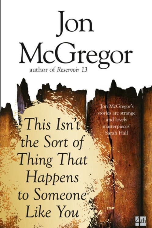 Jon McGregor - This Isn't The Sort Of Thing That Happens To Someone Like You