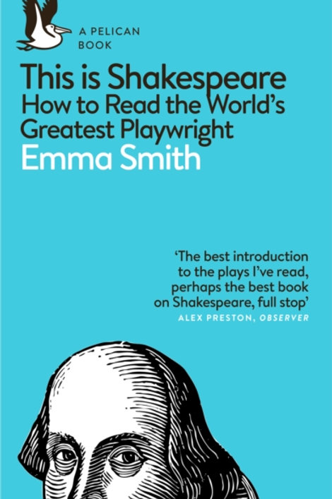 Emma Smith - This Is Shakespeare : How To Read The World's Greatest Playwright