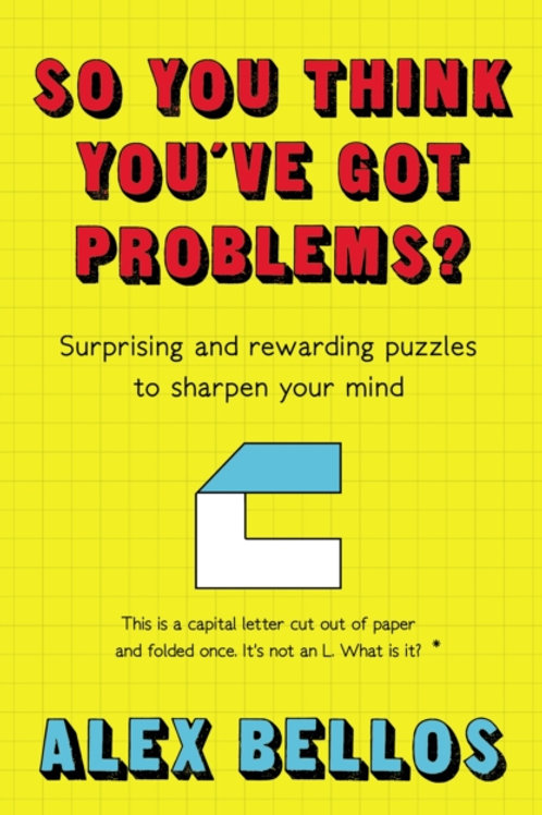 Alex Bellos - So You Think You've Got Problems? Surprising And Rewarding Puzzles