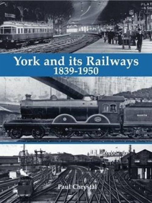 Paul Chrystal - York and its Railways - 1839-1950