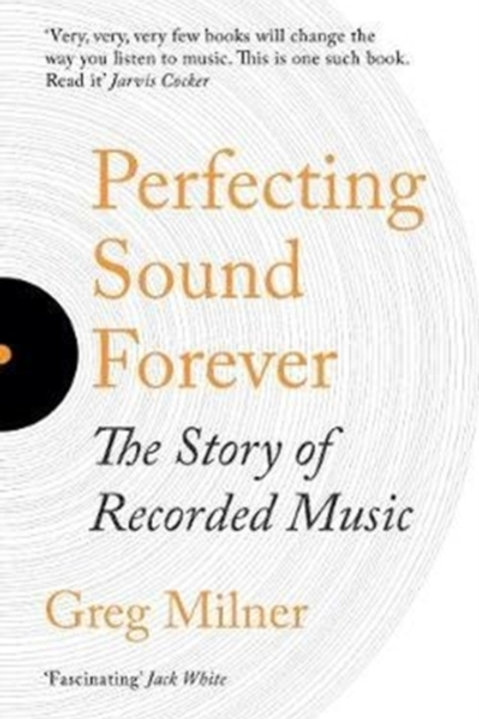 Greg Milner - Perfecting Sound Forever : The Story Of Recorded Music