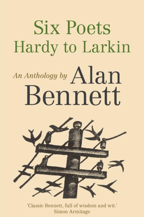 Alan Bennett - Six Poets: Hardy To Larkin : An Anthology
