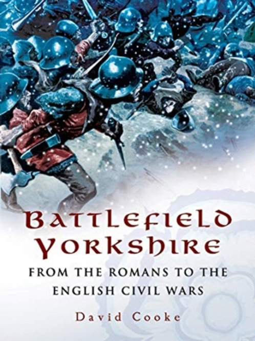 David Cooke - Battlefield Yorkshire : From The Romans To The English Civil Wars