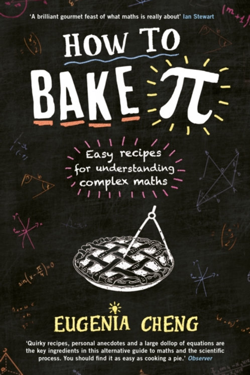 Eugenia Cheng - How To Bake Pi : Easy Recipes For Understanding Complex Maths