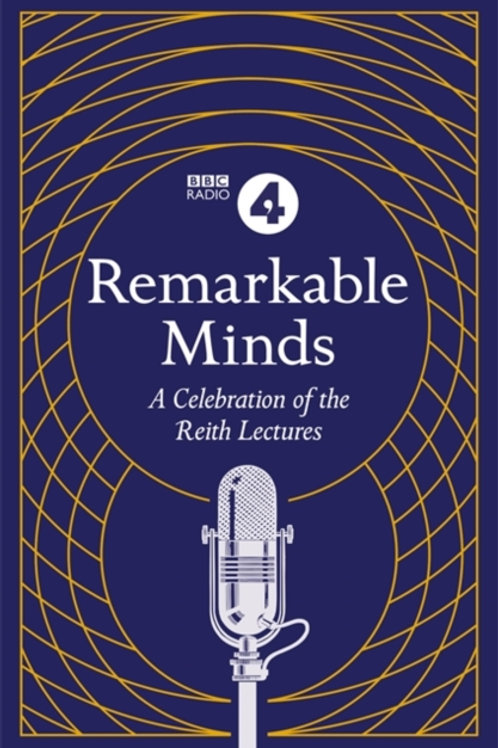Remarkable Minds : A Celebration Of The Reith Lectures