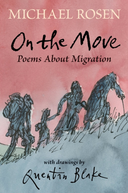 Michael Rosen and Quentin Blake - On The Move: Poems About Migration (AGE 5+)