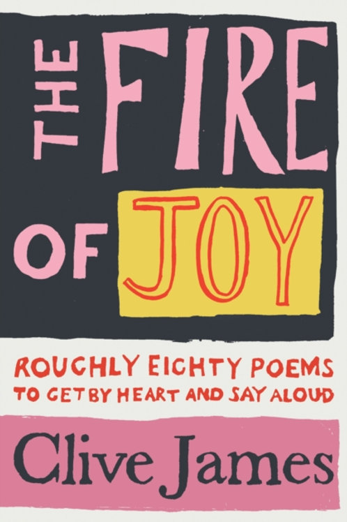 Clive James (ed) - The Fire Of Joy : Roughly 80 Poems To Get By Heart . . . (HB)
