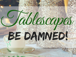 Tablescapes Be Damned!