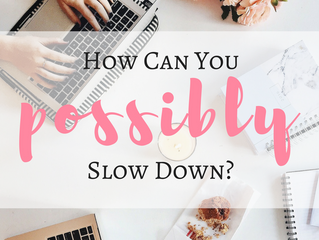 How Can You Possibly Slow Down?