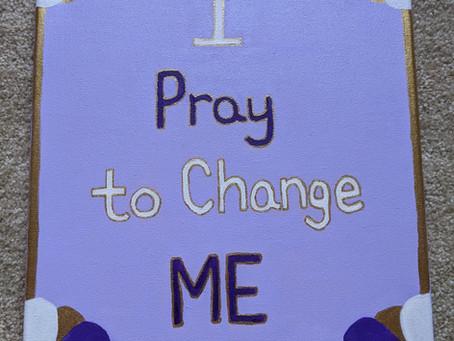 """I Pray to Change Me"""