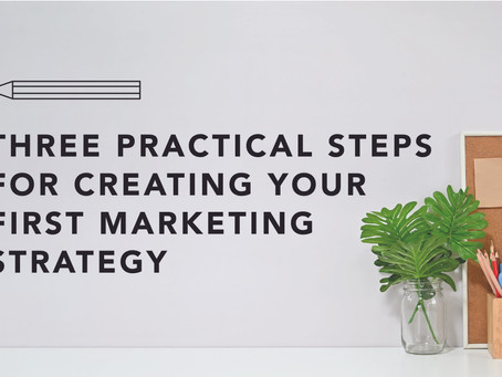 Three Practical Steps for Creating Your First Marketing Strategy