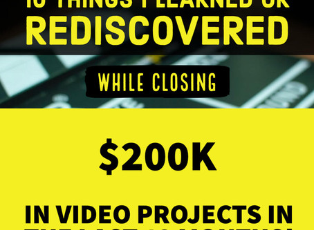 10 Things I Learned or Rediscovered While Closing 200k In Video Projects In the Last 12 Months.
