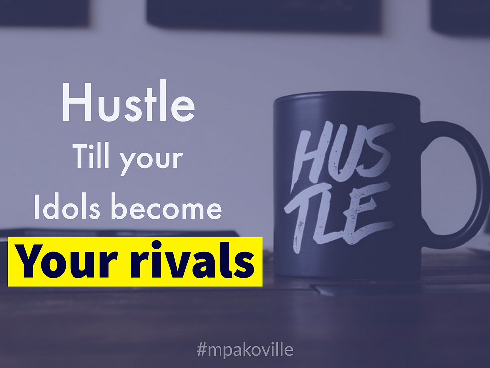 hustle-till-your-idols-become-your-rivals. mpakoville teaches how to hustle
