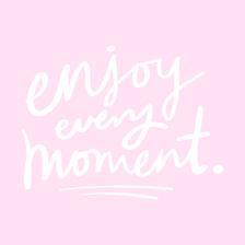 Enjoy every moment...