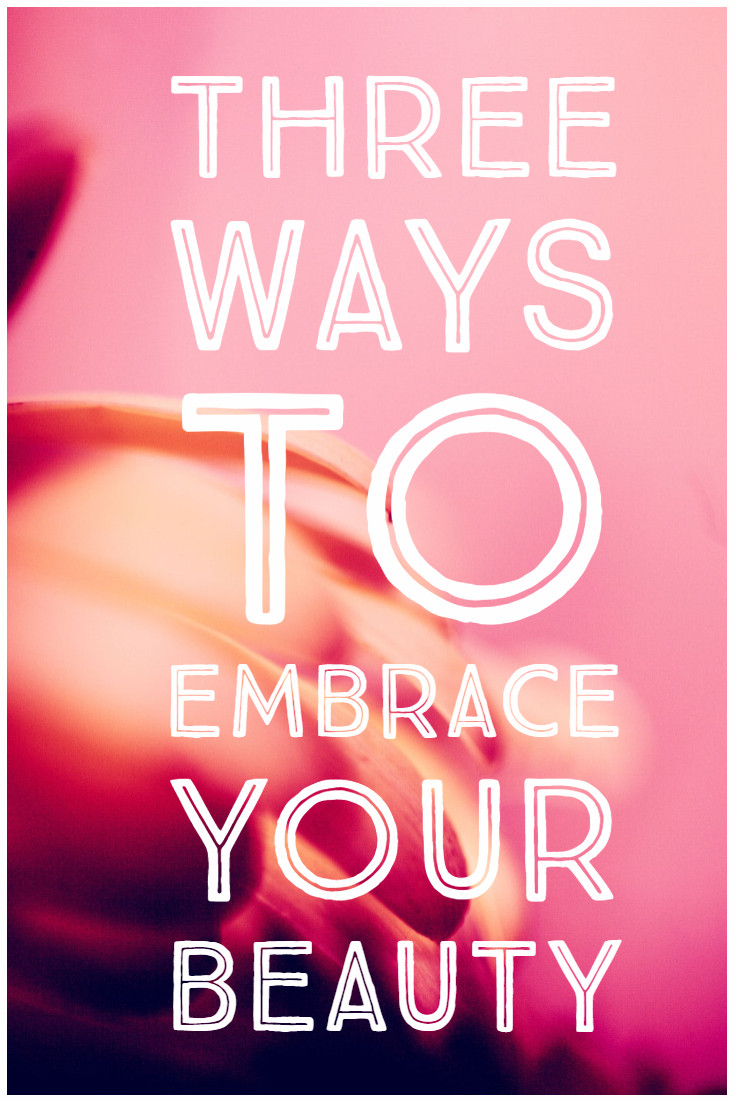 Three Ways To Embrace Your Beauty