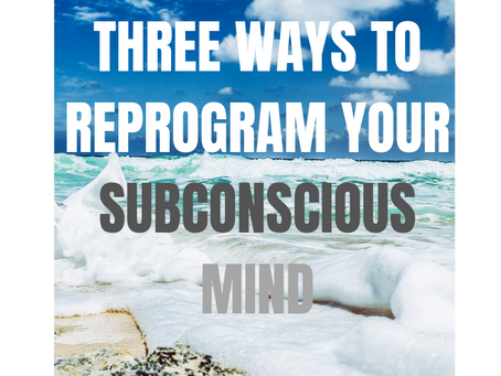 Three Ways To Reprogram Your Subconscious Mind