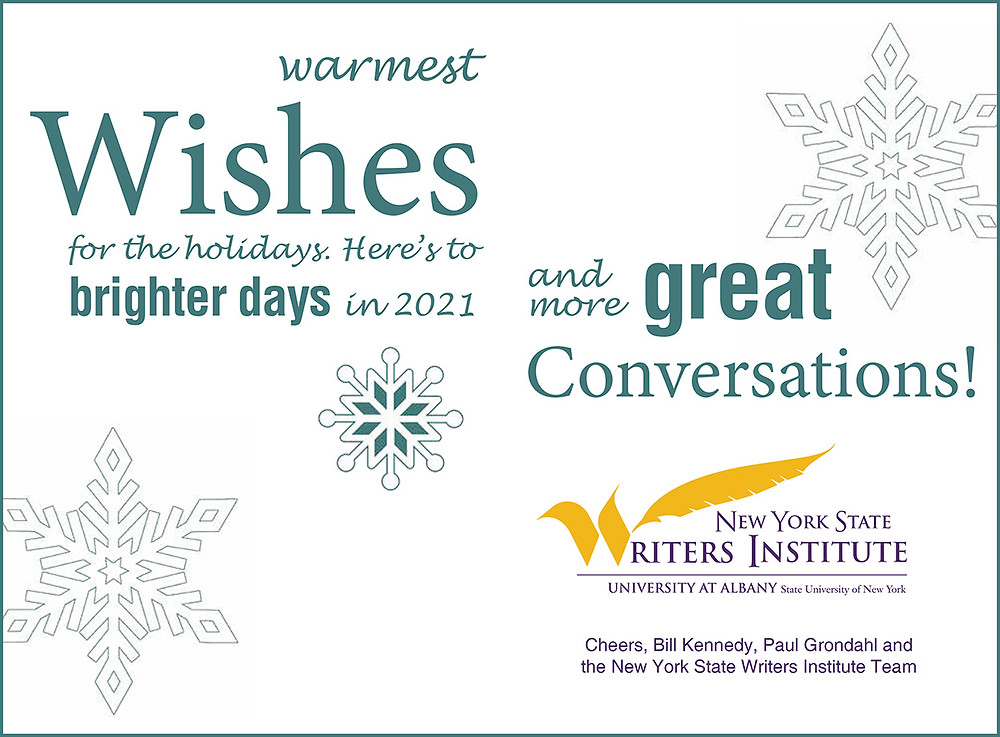 Warmest wishes for the holidays. Here's to brighter days in 2021 and more great conversations! Cheers, Bill Kennedy, Paul Grondahl, and the NYS Writers Institute team.