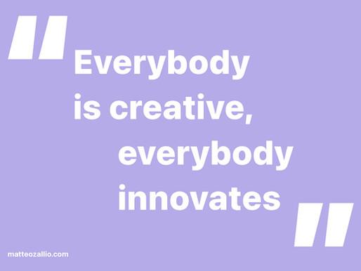 Everybody is creative, everybody innovates.
