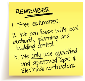 1. Free Estimates, 2. We can liaise with local authority planning and building control. 3. We only use qualified and approved gas and electrical contractors