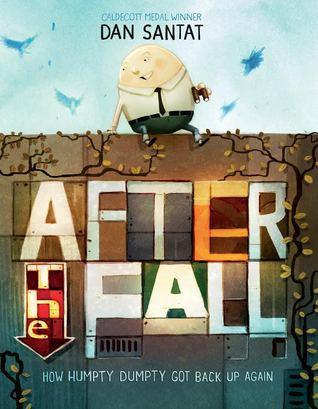 AFTER THE FALL: How Humpty Dumpty Got Back Up Again, by Dan Santat