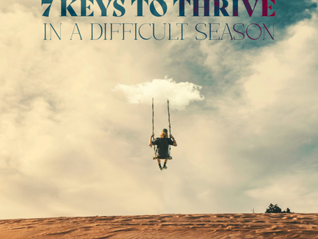 7 Keys to Thrive in a Difficult Season (Part 7)