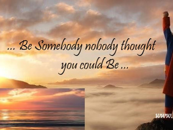 Be Somebody, Nobody Thought You Could Be.