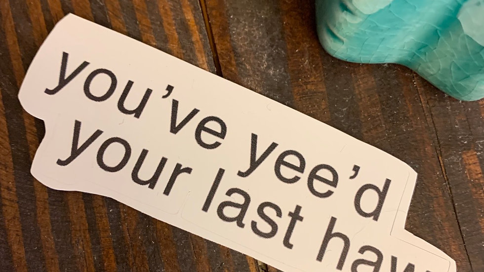 You've Yee'd Your Last Haw Sticker.