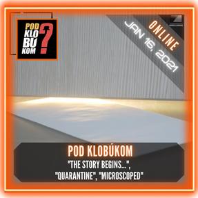 "Pod klobúkom - ""The Story Begins..."", ""Quarantine"", ""Microscoped"""