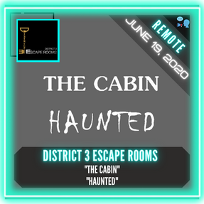 "REMOTE:  District 3 Escape Rooms - ""The Cabin"" & ""Haunted"""