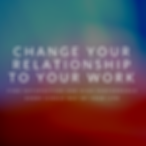 Change your relationship to your work IG